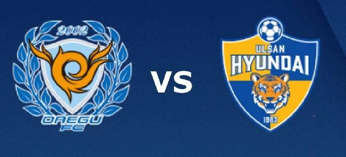 Link xem trực tiếp Ulsan Hyundai FC vs Daegu FC hôm nay lúc 17h00